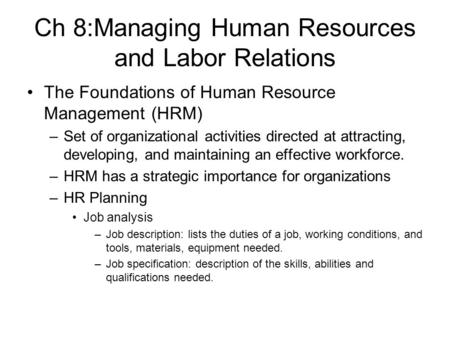 Ch 8:Managing Human Resources and Labor Relations The Foundations of Human Resource Management (HRM) –Set of organizational activities directed at attracting,