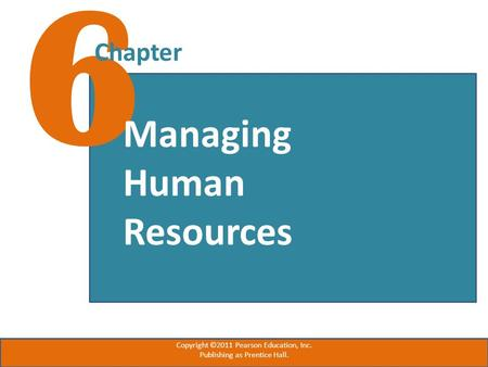 6 Chapter Managing Human Resources Copyright ©2011 Pearson Education, Inc. Publishing as Prentice Hall.