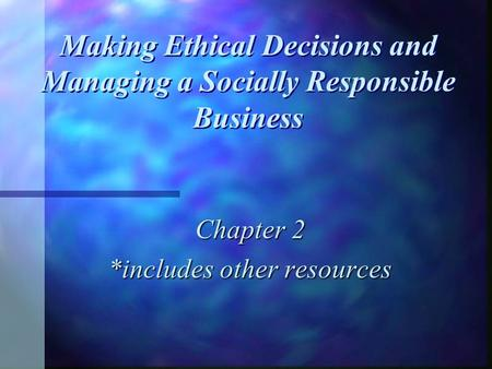 Making Ethical Decisions and Managing a Socially Responsible Business Chapter 2 *includes other resources.