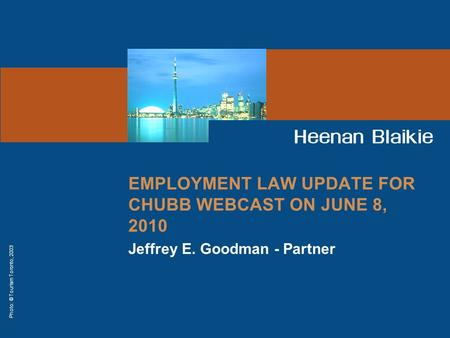 Photo: © Tourism Toronto, 2003 EMPLOYMENT LAW UPDATE FOR CHUBB WEBCAST ON JUNE 8, 2010 Jeffrey E. Goodman - Partner.