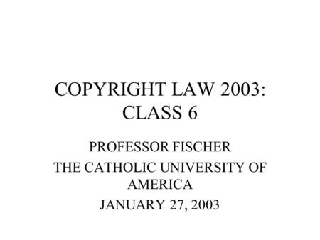 COPYRIGHT LAW 2003: CLASS 6 PROFESSOR FISCHER THE CATHOLIC UNIVERSITY OF AMERICA JANUARY 27, 2003.
