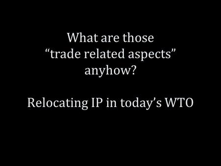 "What are those ""trade related aspects"" anyhow? Relocating IP in today's WTO."