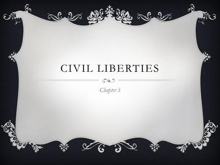 CIVIL LIBERTIES Chapter 5. THE BASICS  Bill of Rights Applies only to Federal Government Stated what the government could DO  States governed by their.