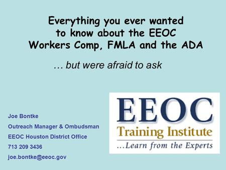 Everything you ever wanted to know about the EEOC Workers Comp, FMLA and the ADA … but were afraid to ask Joe Bontke Outreach Manager & Ombudsman EEOC.