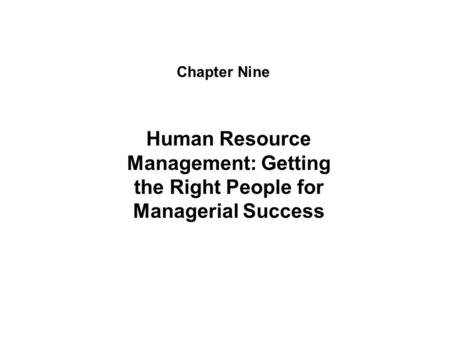 Chapter Nine Human Resource Management: Getting the Right People for Managerial Success.