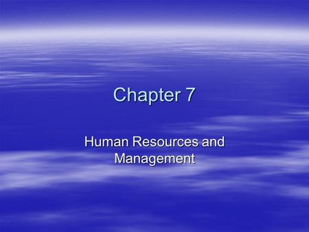 Chapter 7 Human Resources and Management. Creating a Positive Attitude in the Workplace 1.Compensation Hourly Wages – Minimum Wage, OvertimeHourly Wages.