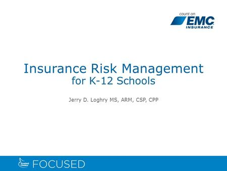 Insurance Risk Management for K-12 Schools Jerry D. Loghry MS, ARM, CSP, CPP.