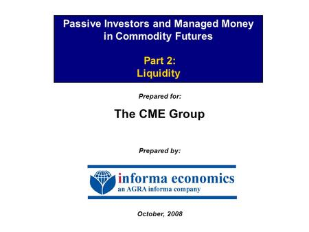 Passive Investors and Managed Money in Commodity Futures Part 2: Liquidity Prepared for: The CME Group Prepared by: October, 2008.