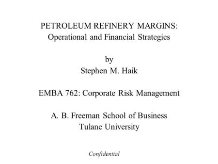 PETROLEUM REFINERY MARGINS: Operational and Financial Strategies by Stephen M. Haik EMBA 762: Corporate Risk Management A. B. Freeman School of Business.