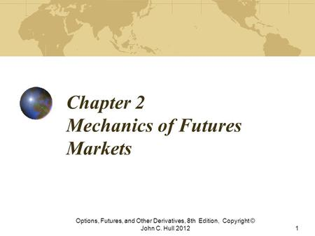 Chapter 2 Mechanics of Futures Markets Options, Futures, and Other Derivatives, 8th Edition, Copyright © John C. Hull 20121.