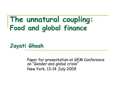 "The unnatural coupling: Food and global finance Jayati Ghosh Paper for presentation at GEM Conference on ""Gender and global crisis"" New York, 13-14 July."