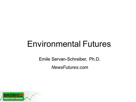 Environmental Futures Emile Servan-Schreiber, Ph.D. NewsFutures.com.