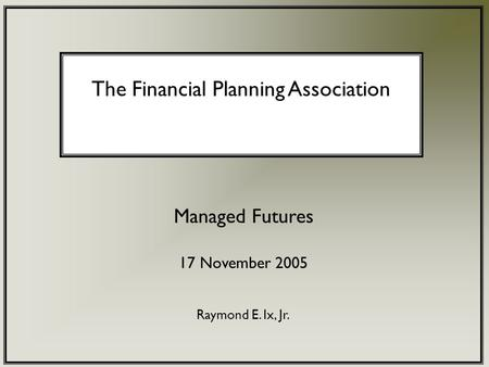 The Financial Planning Association Managed Futures 17 November 2005 Raymond E. Ix, Jr.