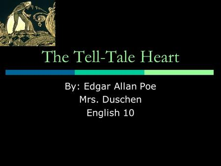 The Tell-Tale Heart By: Edgar Allan Poe Mrs. Duschen English 10.