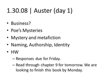1.30.08 | Auster (day 1) Business? Poe's Mysteries Mystery and metafiction Naming, Authorship, Identity HW – Responses due for Friday. – Read through chapter.