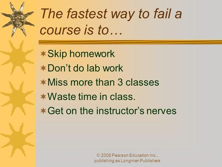 The fastest way to fail a course is to…  Skip homework  Don't do lab work  Miss more than 3 classes  Waste time in class.  Get on the instructor's.
