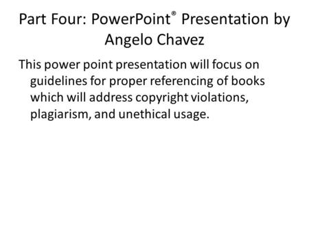 Part Four: PowerPoint ® Presentation by Angelo Chavez This power point presentation will focus on guidelines for proper referencing of books which will.