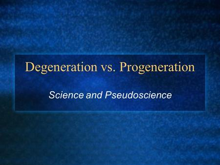 Degeneration vs. Progeneration Science and Pseudoscience.