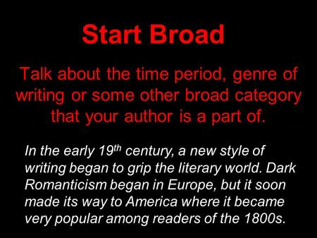 Start Broad Talk about the time period, genre of writing or some other broad category that your author is a part of. In the early 19 th century, a new.