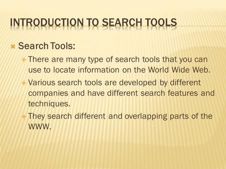  Search Tools:  There are many type of search tools that you can use to locate information on the World Wide Web.  Various search tools are developed.