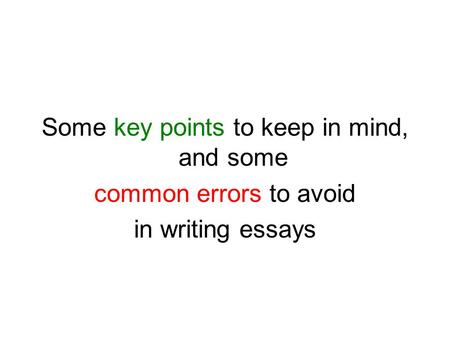 Some key points to keep in mind, and some common errors to avoid in writing essays.