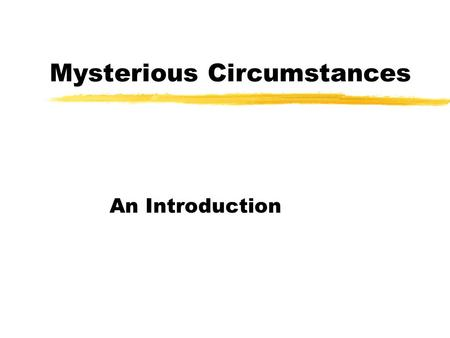 Mysterious Circumstances An Introduction. Mystery: A Problem to Solve zAll mysteries have certain elements: yA Problem to be solved yA Realistic Setting.