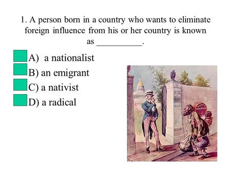 A) a nationalist B) an emigrant C) a nativist D) a radical