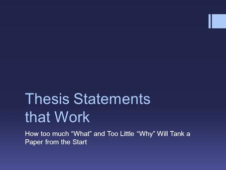 "Thesis Statements that Work How too much ""What"" and Too Little ""Why"" Will Tank a Paper from the Start."