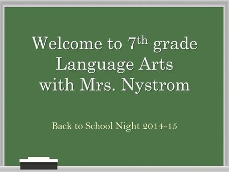 Welcome to 7 th grade Language Arts with Mrs. Nystrom Back to School Night 2014-15.