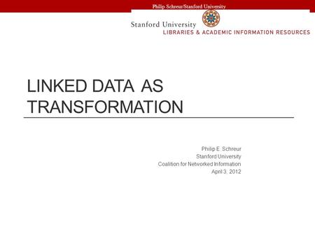 LINKED DATA AS TRANSFORMATION Philip E. Schreur Stanford University Coalition for Networked Information April 3, 2012 Philip Schreur/Stanford University.