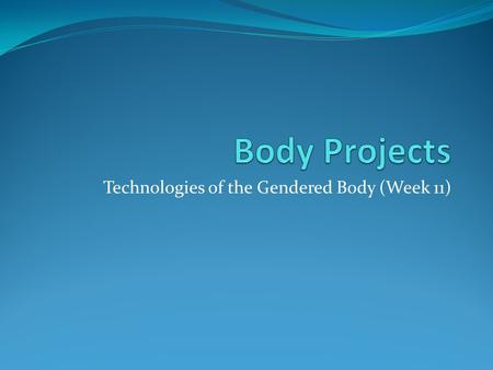 Technologies of the Gendered Body (Week 11). Outline The body in late modernity Body projects / reflexive body techniques Presentation (week 15)