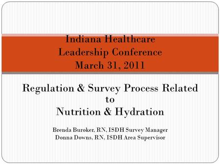 Regulation & Survey Process Related to Nutrition & Hydration Brenda Buroker, RN, ISDH Survey Manager Donna Downs, RN, ISDH Area Supervisor Indiana Healthcare.