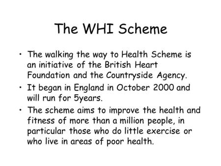 The WHI Scheme The walking the way to Health Scheme is an initiative of the British Heart Foundation and the Countryside Agency. It began in England in.