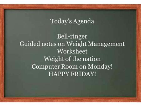 Today's Agenda Bell-ringer Guided notes on Weight Management Worksheet Weight of the nation Computer Room on Monday! HAPPY FRIDAY!