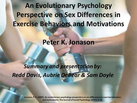 An Evolutionary Psychology Perspective on Sex Differences in Exercise Behaviors and Motivations Peter K. Jonason Summary and presentation by: Redd Davis,