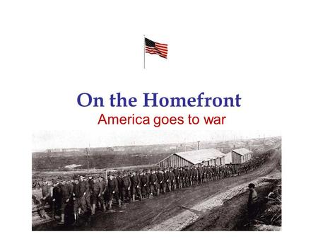 On the Homefront America goes to war. Mobilizing for War Selective Service Act of 1917 –Men from ages 21-30 required to register –3 million men served.