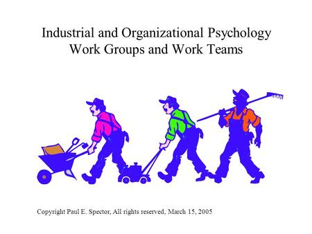 Industrial and Organizational Psychology Work Groups and Work Teams Copyright Paul E. Spector, All rights reserved, March 15, 2005.