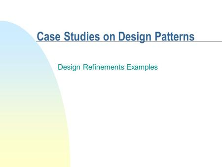 Case Studies on Design Patterns Design Refinements Examples.