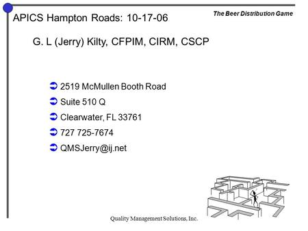 Quality Management Solutions, Inc. APICS Hampton Roads: 10-17-06 The Beer Distribution Game G. L (Jerry) Kilty, CFPIM, CIRM, CSCP  2519 McMullen Booth.