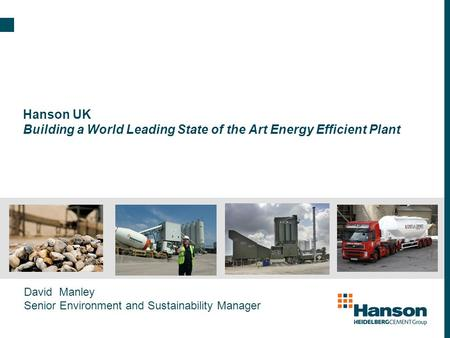 Hanson UK Building a World Leading State of the Art Energy Efficient Plant David Manley Senior Environment and Sustainability Manager.