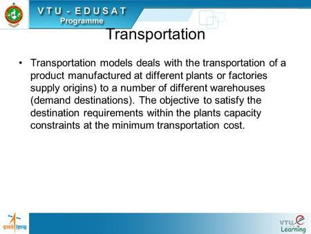 Transportation Transportation models deals with the transportation of a product manufactured at different plants or factories supply origins) to a number.
