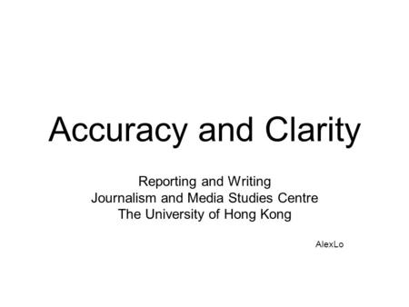 Accuracy and Clarity Reporting and Writing Journalism and Media Studies Centre The University of Hong Kong AlexLo.