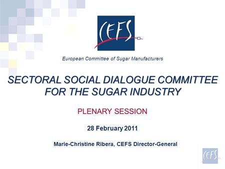 Marie-Christine Ribera, CEFS Director-General European Committee of Sugar Manufacturers SECTORAL SOCIAL DIALOGUE COMMITTEE FOR THE SUGAR INDUSTRY PLENARY.