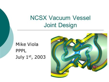 NCSX Vacuum Vessel Joint Design Mike Viola PPPL July 1 st, 2003.