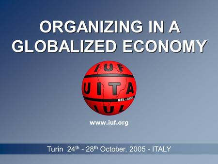 ORGANIZING IN A GLOBALIZED ECONOMY Turin 24 th - 28 th October, 2005 - ITALY www.iuf.org.
