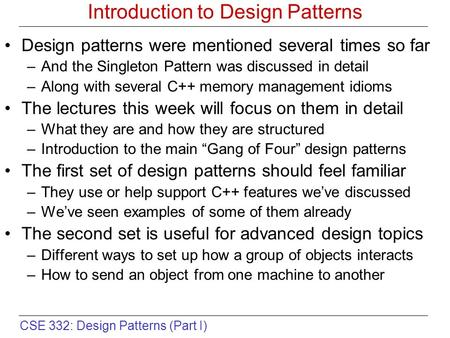 CSE 332: Design Patterns (Part I) Introduction to Design Patterns Design patterns were mentioned several times so far –And the Singleton Pattern was discussed.