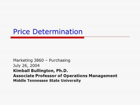 Price Determination Marketing 3860 – Purchasing July 26, 2004 Kimball Bullington, Ph.D. Associate Professor of Operations Management Middle Tennessee State.