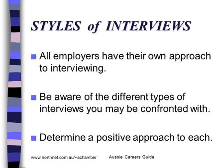www.northnet.com.au/~achamber Aussie Careers Guide STYLES of INTERVIEWS n All employers have their own approach to interviewing. n Be aware of the different.
