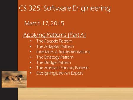 CS 325: Software Engineering March 17, 2015 Applying Patterns (Part A) The Façade Pattern The Adapter Pattern Interfaces & Implementations The Strategy.