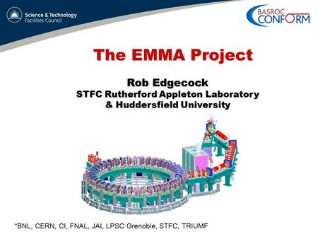 The EMMA Project Rob Edgecock STFC Rutherford Appleton Laboratory & Huddersfield University *BNL, CERN, CI, FNAL, JAI, LPSC Grenoble, STFC, TRIUMF.